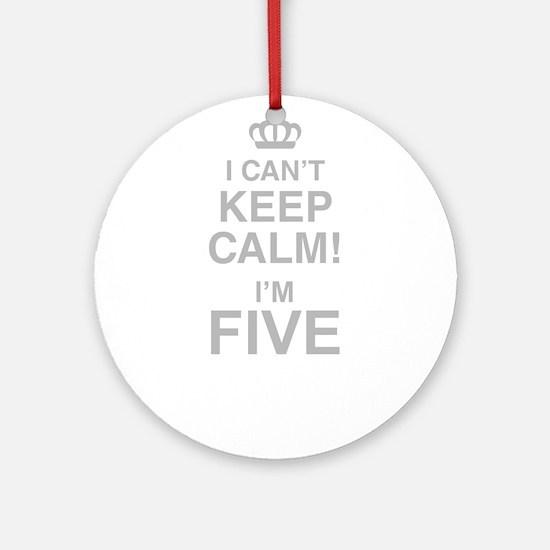 I Cant Keep Calm! Im Five Round Ornament