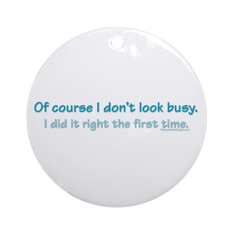 Of course I dont look busy. Ornament (Round)