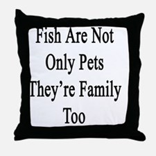 Fish Are Not Only Pets They're Family Throw Pillow