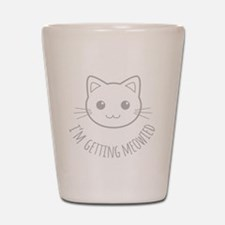 Im Getting Meowied Shot Glass