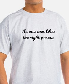 No one ever likes the right person T-Shirt