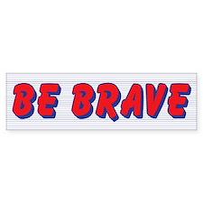 Be Brave Bumper Bumper Bumper Sticker