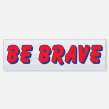 Be Brave Bumper Bumper Bumper Sticker