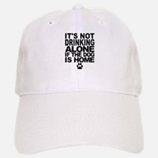 Its Not Drinking Alone If The Dog Is Home Baseball Baseball Cap