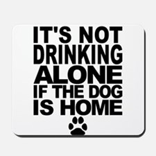 Its Not Drinking Alone If The Dog Is Home Mousepad