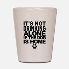 Its Not Drinking Alone If The Dog Is Home Shot Gla