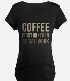 Coffee Then Social Work Maternity T-Shirt