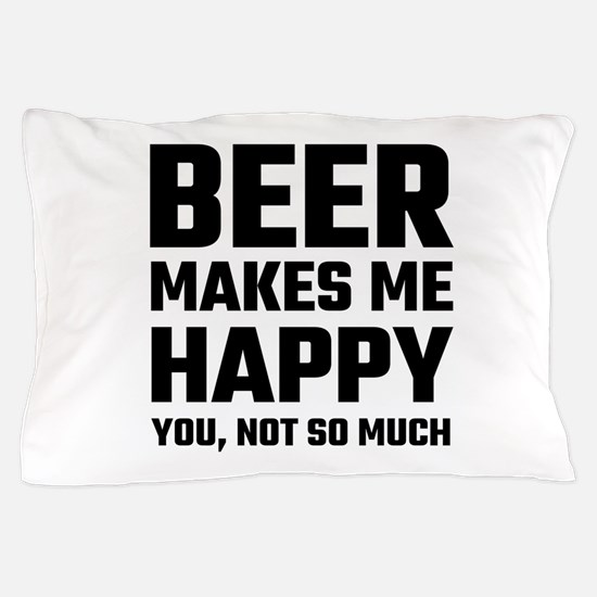 Beer Makes Me Happy Pillow Case