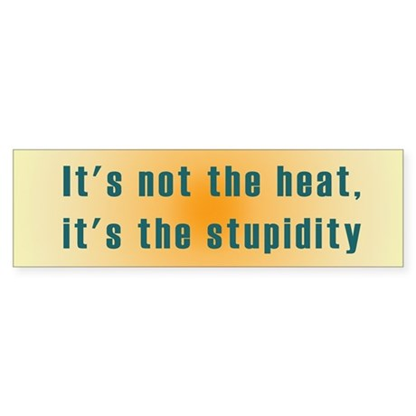 It's not the heat Bumper Sticker