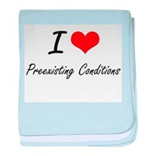I Love Preexisting Conditions baby blanket