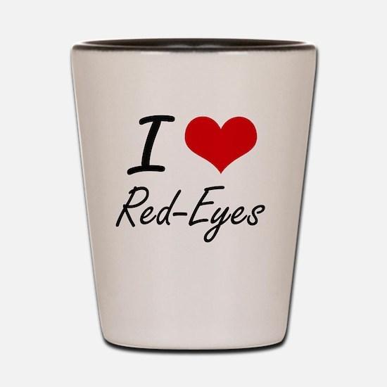 I Love Red-Eyes Shot Glass
