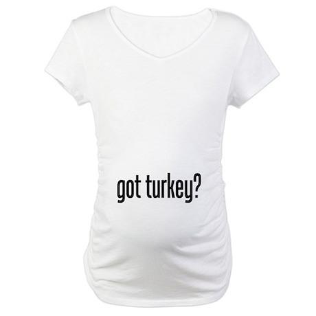 got turkey? Maternity T-Shirt