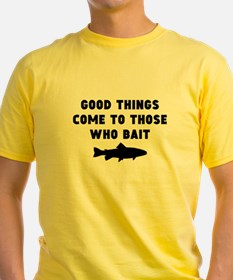 Good Things Come To Those Who Bait T-Shirt