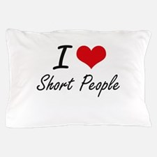 I Love Short People Pillow Case