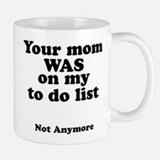 Your mom was on my to do list, not anymore Mugs