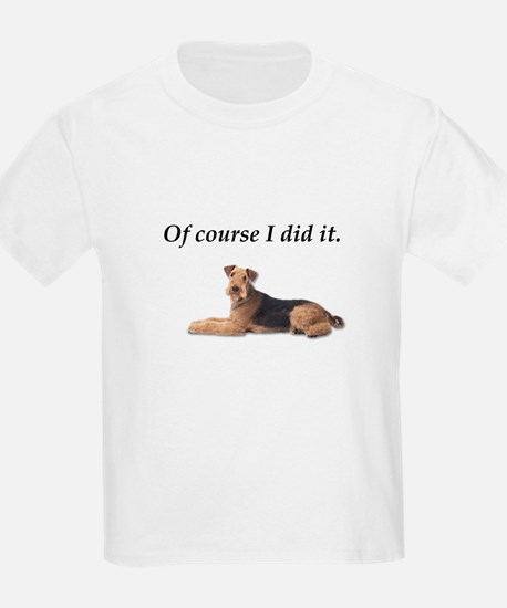 Of Course I did it Airedale Terrier T-Shirt