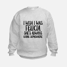 I wish I was Felicia she's always Sweatshirt