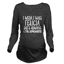 I wish I was Felicia Long Sleeve Maternity T-Shirt