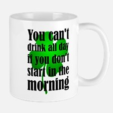 You Can't Drink All Day If You Don't Start In Mugs