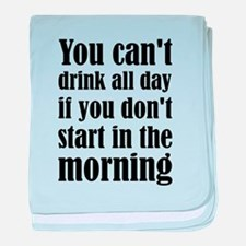 You Can't Drink All Day If You Don't baby blanket
