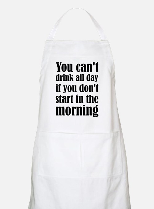 You Can't Drink All Day If You Don't Start I Apron