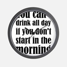 You Can't Drink All Day If You Don't St Wall Clock