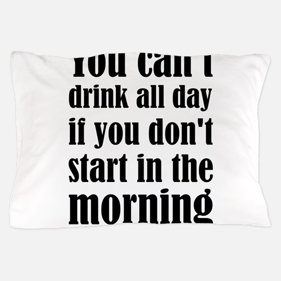 You Can't Drink All Day If You Don't S Pillow Case