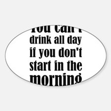 You Can't Drink All Day If You Don't Start Decal