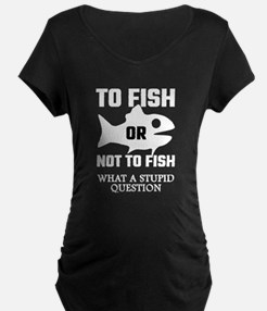 To Fish Or Not To Fish What A St Maternity T-Shirt