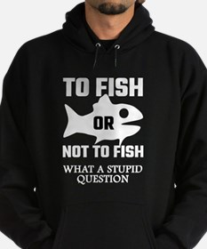 To Fish Or Not To Fish What A Stupid Hoodie