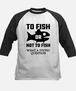 To Fish Or Not To Fish What A Stup Baseball Jersey
