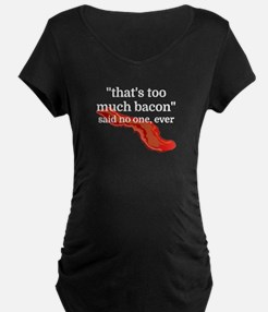 That's too much bacon - said no Maternity T-Shirt
