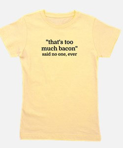 That's too much bacon - said no one, ev Girl's Tee
