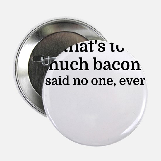 "That's too much bacon - said no one, 2.25"" Button"
