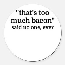 That's too much bacon - said no o Round Car Magnet