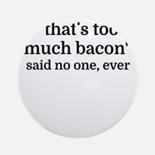 That's too much bacon - said no one Round Ornament