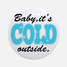 Baby It's Cold Outside Round Ornament