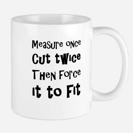 Measure Once Cut Twice Then Force It To Fit Mugs