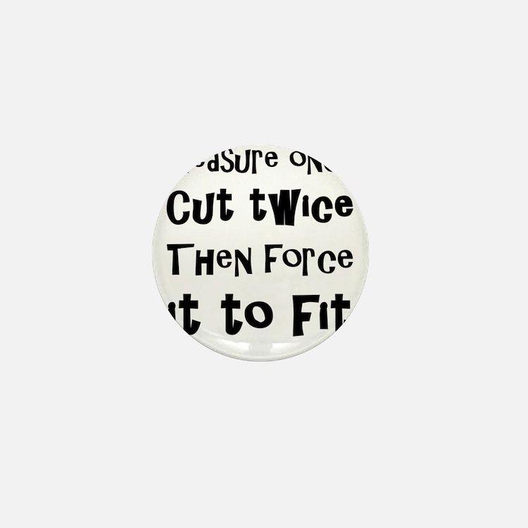 Measure Once Cut Twice Then Force It T Mini Button