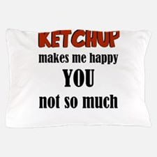 Ketchup Makes Me Happy You Not So Much Pillow Case