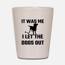 It Was Me I Let The Dogs Out Shot Glass