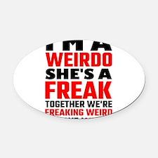 I'm A Weirdo She's A Freak Togethe Oval Car Magnet