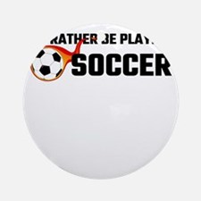 I'd Rather Be Playing Soccer Round Ornament