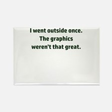 I went outside once. The graphics weren't Magnets