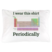 I wear this shirt Periodically Pillow Case