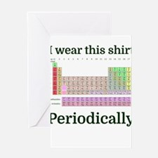 I wear this shirt Periodically Greeting Cards