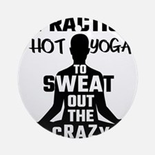 I Practice Hot Yoga To Sweat Out Th Round Ornament