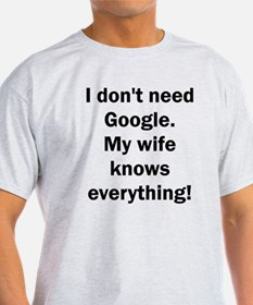I don't need Google. My wife knows everyth T-Shirt