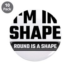 """I'm In Shape Round Is A Shap 3.5"""" Button (10 pack)"""