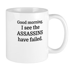 Good morning, I see the assassins have failed Mugs